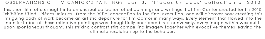OBSERVATIONS OF TIM CANTOR'S PAINTINGS part 3: 'Pièces Uniques' collection of 2010 This short film offers insight into an unusual collection of oil paintings and writings that Tim Cantor created for his 2010 Exhibition titled, 'Pièces Uniques.' From the initial conception to the final execution, one will discover how creating this intriguing body of work became an artistic departure for Tim Cantor in many ways. Every element that flowed into the manifestation of these reflective paintings was thoughtfully considered, yet conversely, every image within was built upon spontaneous thought. This striking contrast stirs compelling imagery together with evocative themes leaving the ultimate resolution up to the beholder.