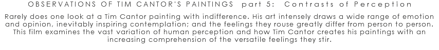 OBSERVATIONS OF TIM CANTOR'S PAINTINGS part 5: Contrasts of Perception Rarely does one look at a Tim Cantor painting with indifference. His art intensely draws a wide range of emotion and opinion, inevitably inspiring contemplation; and the feelings they rouse greatly differ from person to person. This film examines the vast variation of human perception and how Tim Cantor creates his paintings with an increasing comprehension of the versatile feelings they stir.
