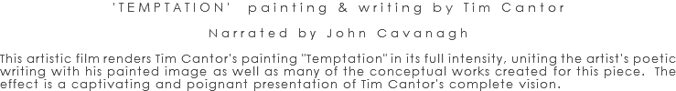 "'TEMPTATION' painting & writing by Tim Cantor Narrated by John Cavanagh This artistic film renders Tim Cantor's painting ""Temptation"" in its full intensity, uniting the artist's poetic writing with his painted image as well as many of the conceptual works created for this piece. The effect is a captivating and poignant presentation of Tim Cantor's complete vision."