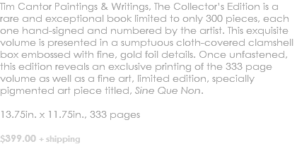 Tim Cantor Paintings & Writings, The Collector's Edition is a rare and exceptional book limited to only 300 pieces, each one hand-signed and numbered by the artist. This exquisite volume is presented in a sumptuous cloth-covered clamshell box embossed with fine, gold foil details. Once unfastened, this edition reveals an exclusive printing of the 333 page volume as well as a fine art, limited edition, specially pigmented art piece titled, Sine Que Non. 13.75in. x 11.75in., 333 pages $399.00 + shipping