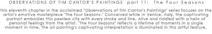 "OBSERVATIONS OF TIM CANTOR'S PAINTINGS part 11: The Four Seasons This eleventh chapter in the acclaimed ""Observations of Tim Cantor's Paintings"" series focuses on the artist's emotive masterpiece ""The Four Seasons."" Conceived while in Venice, Italy, the captivating portrait embodies this peerless city with every stroke and line. Alive and riddled with a helix of personal feelings from the artist, ""The Four Seasons"" reflects a lifetime of moments in a single moment in time. The oil painting's captivating interpretation is illuminated in this artful feature."