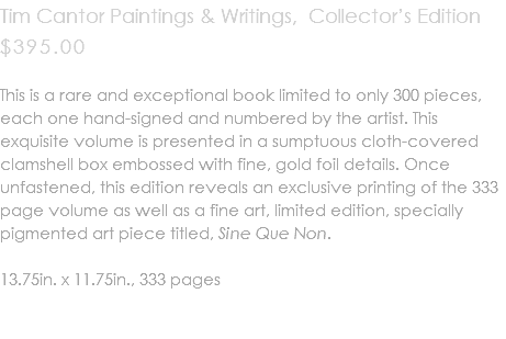 Tim Cantor Paintings & Writings, Collector's Edition $395.00 This is a rare and exceptional book limited to only 300 pieces, each one hand-signed and numbered by the artist. This exquisite volume is presented in a sumptuous cloth-covered clamshell box embossed with fine, gold foil details. Once unfastened, this edition reveals an exclusive printing of the 333 page volume as well as a fine art, limited edition, specially pigmented art piece titled, Sine Que Non. 13.75in. x 11.75in., 333 pages