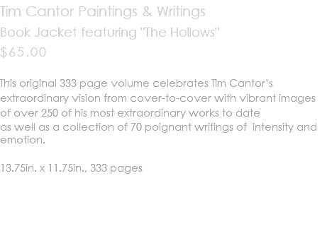 "Tim Cantor Paintings & Writings Book Jacket featuring ""The Hollows"" $65.00 This original 333 page volume celebrates Tim Cantor's extraordinary vision from cover-to-cover with vibrant images of over 250 of his most extraordinary works to date as well as a collection of 70 poignant writings of intensity and emotion. 13.75in. x 11.75in., 333 pages"