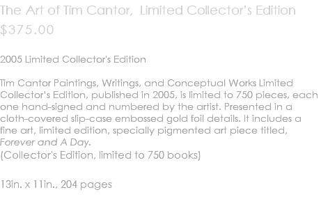 The Art of Tim Cantor, Limited Collector's Edition $375.00 2005 Limited Collector's Edition Tim Cantor Paintings, Writings, and Conceptual Works Limited Collector's Edition, published in 2005, is limited to 750 pieces, each one hand-signed and numbered by the artist. Presented in a cloth-covered slip-case embossed gold foil details. It includes a fine art, limited edition, specially pigmented art piece titled, Forever and A Day. (Collector's Edition, limited to 750 books) 13in. x 11in., 204 pages