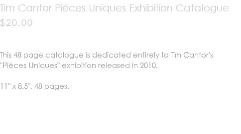 "Tim Cantor Piéces Uniques Exhibition Catalogue $20.00 This 48 page catalogue is dedicated entirely to Tim Cantor's ""Piéces Uniques"" exhibition released in 2010. 11"" x 8.5"", 48 pages."