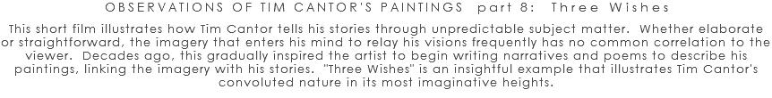 "OBSERVATIONS OF TIM CANTOR'S PAINTINGS part 8: Three Wishes This short film illustrates how Tim Cantor tells his stories through unpredictable subject matter. Whether elaborate or straightforward, the imagery that enters his mind to relay his visions frequently has no common correlation to the viewer. Decades ago, this gradually inspired the artist to begin writing narratives and poems to describe his paintings, linking the imagery with his stories. ""Three Wishes"" is an insightful example that illustrates Tim Cantor's convoluted nature in its most imaginative heights."