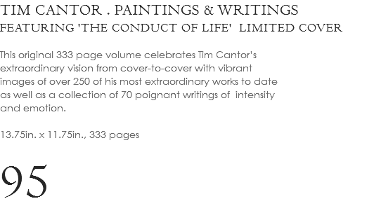 TIM CANTOR . PAINTINGS & WRITINGS FEATURING 'THE CONDUCT OF LIFE' LIMITED COVER This original 333 page volume celebrates Tim Cantor's extraordinary vision from cover-to-cover with vibrant images of over 250 of his most extraordinary works to date as well as a collection of 70 poignant writings of intensity and emotion. 13.75in. x 11.75in., 333 pages 85
