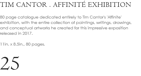 TIM CANTOR . AFFINITÉ EXHIBITION 80 page catalogue dedicated entirely to Tim Cantor's 'Affinite' exhibition, with the entire collection of paintings, writings, drawings, and conceptual artworks he created for this impressive exposition released in 2017. 11in. x 8.5in., 80 pages. 25